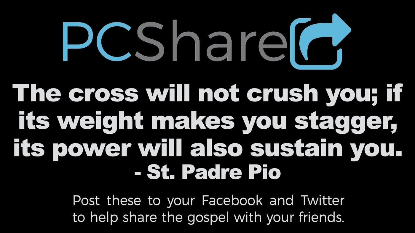 """""""The cross will not crush you; if its weight makes you stagger, its power will also sustain you."""" ~ St. Padre Pio"""
