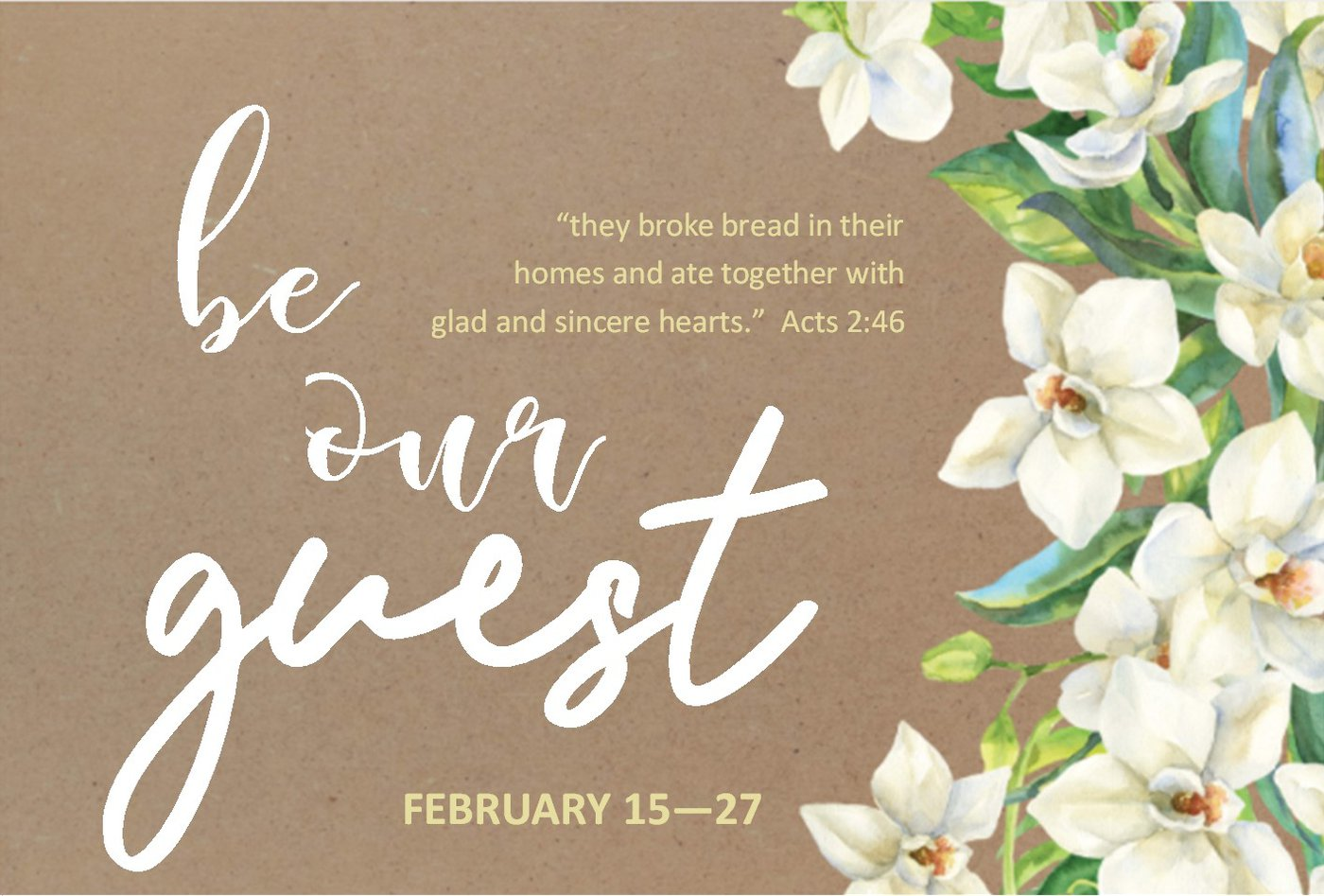 "Be Our Guest: ""They broke bread in their homes and ate together with glad and sincere hearts."" Acts 2:46. Event on February 15-27"