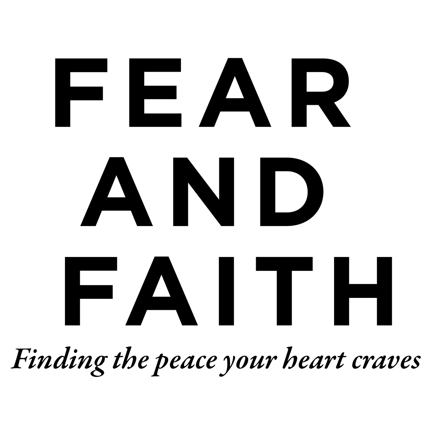 FEAR AND FAITH finding the peace your heart craves